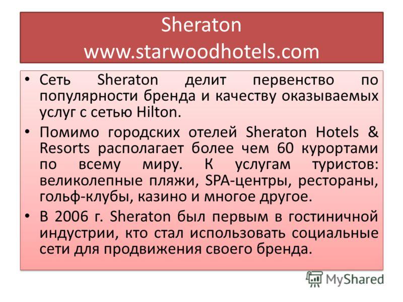 Sheraton www.starwoodhotels.com Сеть Sheraton делит первенство по популярности бренда и качеству оказываемых услуг с сетью Hilton. Помимо городских отелей Sheraton Hotels & Resorts располагает более чем 60 курортами по всему миру. К услугам туристов:
