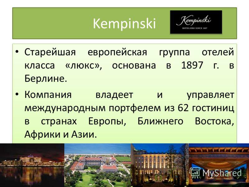 Kempinski Старейшая европейская группа отелей класса «люкс», основана в 1897 г. в Берлине. Компания владеет и управляет международным портфелем из 62 гостиниц в странах Европы, Ближнего Востока, Африки и Азии. Старейшая европейская группа отелей клас