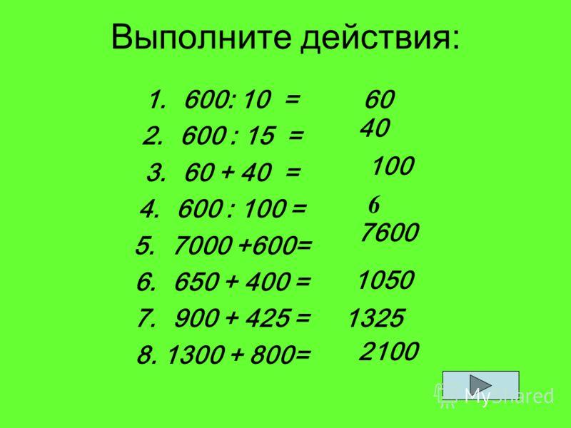 Выполните действия: 1.600: 10 = 2.600 : 15 = 3.60 + 40 = 4.600 : 100 = 5.7000 +600= 6.650 + 400 = 7.900 + 425 = 8. 1300 + 800= 60 40 100 6 7600 1050 1325 2100
