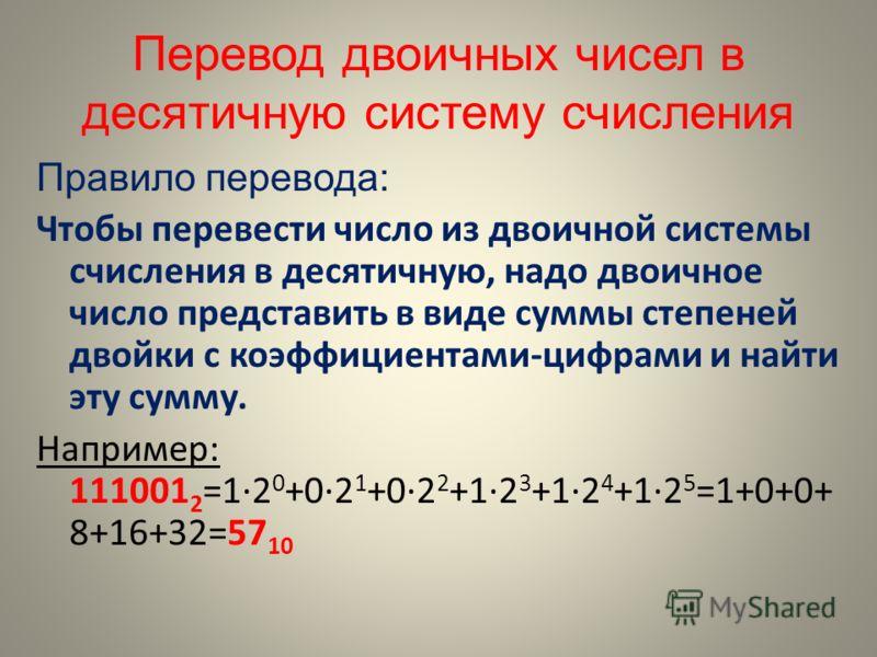 Перевод двоичных чисел в десятичную систему счисления Правило перевода: Чтобы перевести число из двоичной системы счисления в десятичную, надо двоичное число представить в виде суммы степеней двойки с коэффициентами-цифрами и найти эту сумму. Наприме