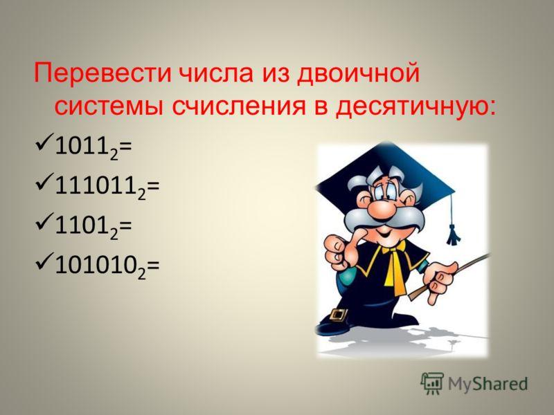 Перевести числа из двоичной системы счисления в десятичную: 1011 2 = 111011 2 = 1101 2 = 101010 2 =