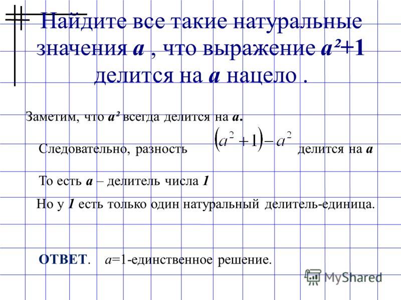 Найдите все такие натуральные значения a, что выражение a²+1 делится на a нацело. Заметим, что а² всегда делится на а. Следовательно, разность делится на а То есть а – делитель числа 1 Но у 1 есть только один натуральный делитель-единица. ОТВЕТ. а=1-