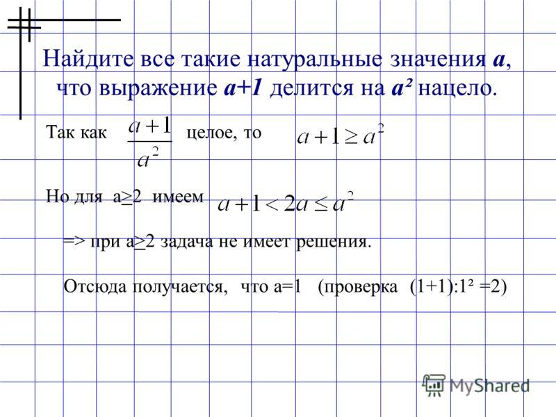 Найдите все такие натуральные значения a, что выражение a+1 делится на a² нацело. Так как целое, то Но для а>2 имеем => при а>2 задача не имеет решения. Отсюда получается, что а=1 (проверка (1+1):1² =2)
