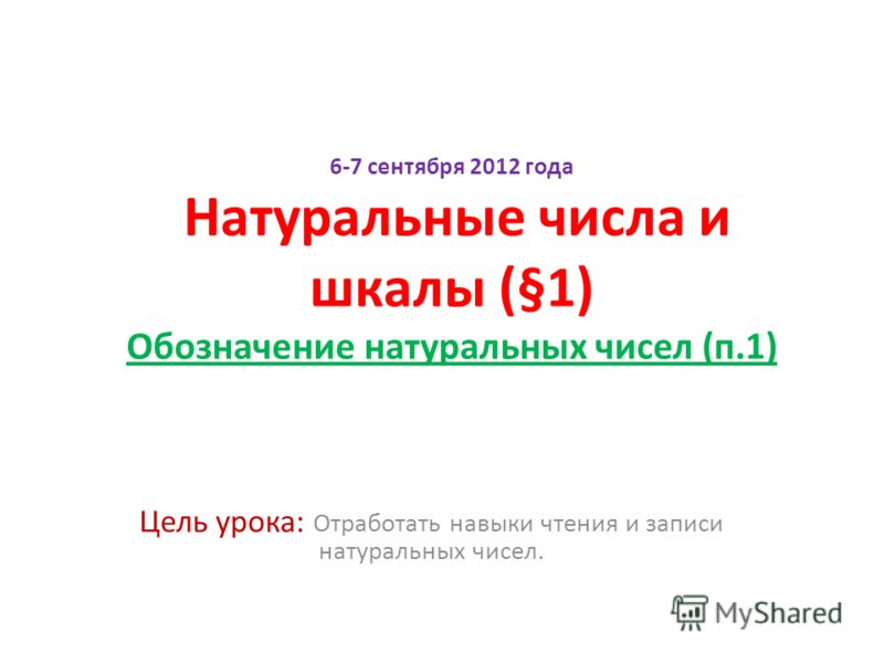 6-7 сентября 2012 года Натуральные числа и шкалы (§1) Обозначение натуральных чисел (п.1) Цель урока: Отработать навыки чтения и записи натуральных чисел.