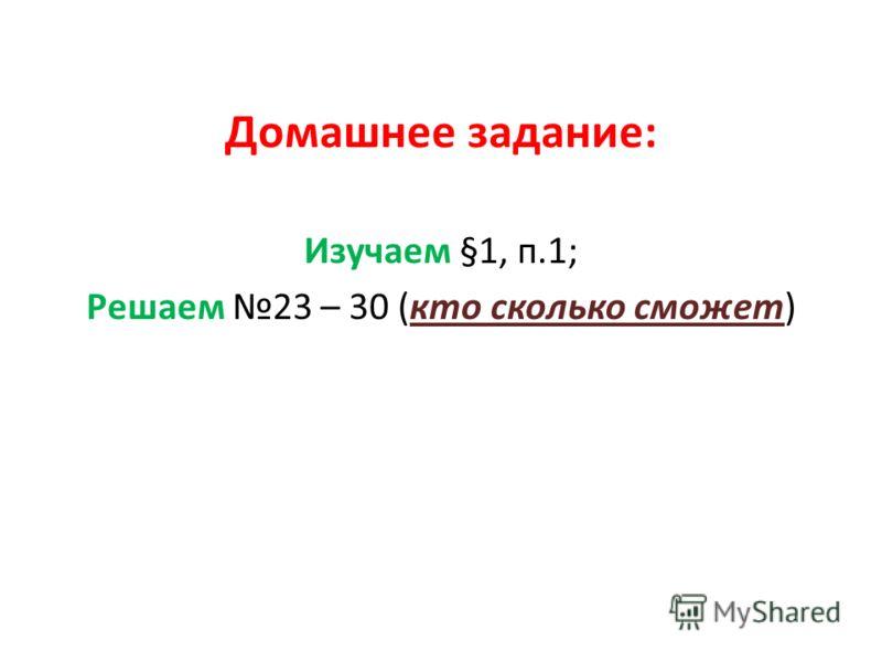 Домашнее задание: Изучаем §1, п.1; Решаем 23 – 30 (кто сколько сможет)