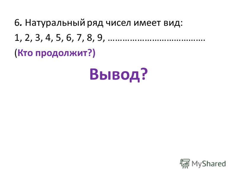 6. Натуральный ряд чисел имеет вид: 1, 2, 3, 4, 5, 6, 7, 8, 9, …………………………………. (Кто продолжит?) Вывод?