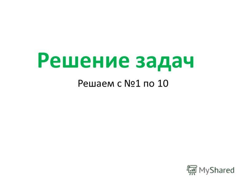 Решение задач Решаем с 1 по 10