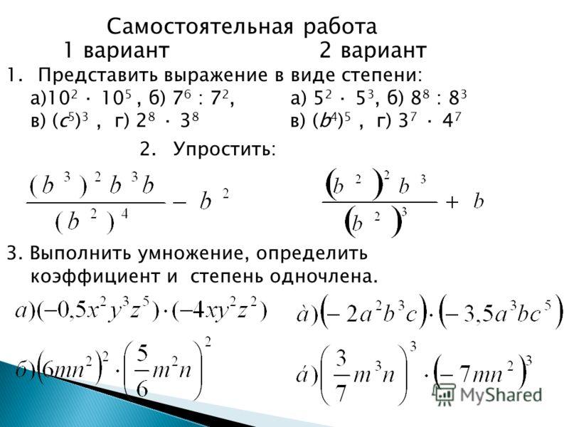 Самостоятельная работа 1 вариант 2 вариант 1.Представить выражение в виде степени: a)10 2 · 10 5, б) 7 6 : 7 2, а) 5 2 · 5 3, б) 8 8 : 8 3 в) (c 5 ) 3, г) 2 8 · 3 8 в) (b 4 ) 5, г) 3 7 · 4 7 2. Упростить: 3. Выполнить умножение, определить коэффициен