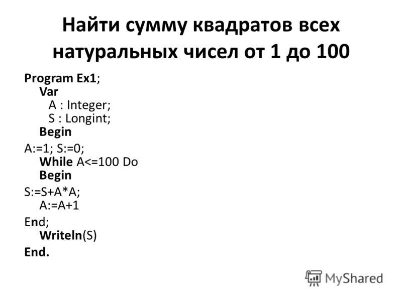 Найти сумму квадратов всех натуральных чисел от 1 до 100 Program Ex1; Var A : Integer; S : Longint; Begin A:=1; S:=0; While A