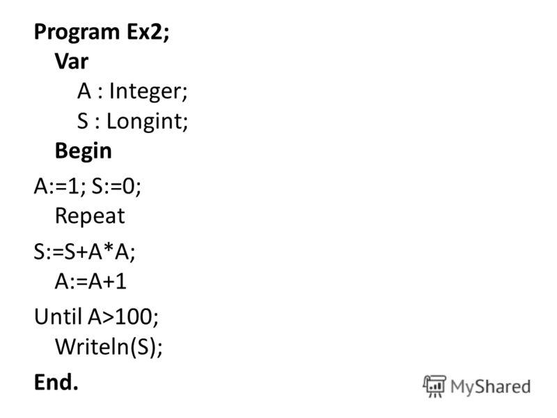 Program Ex2; Var A : Integer; S : Longint; Begin A:=1; S:=0; Repeat S:=S+A*A; A:=A+1 Until A>100; Writeln(S); End.