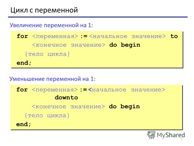 7 Цикл с переменной for := to do begin {тело цикла} end; for := to do begin {тело цикла} end; Увеличение переменной на 1: for := downto do begin {тело цикла} end; for := downto do begin {тело цикла} end; Уменьшение переменной на 1: