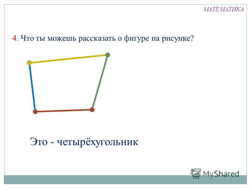 4. Что ты можешь рассказать о фигуре на рисунке? Это - четырёхугольник МАТЕМАТИКА