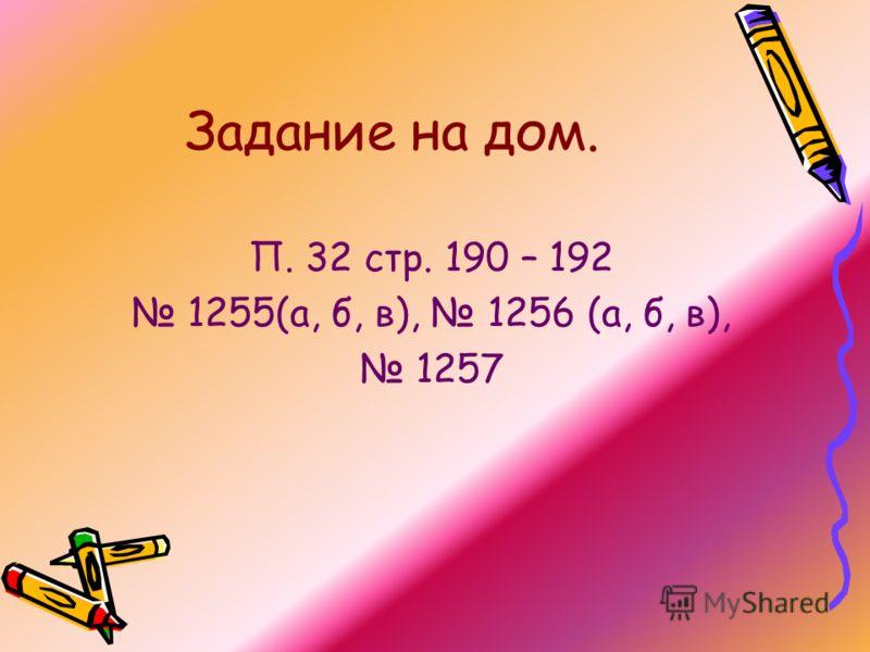 Задание на дом. П. 32 стр. 190 – 192 1255(а, б, в), 1256 (а, б, в), 1257