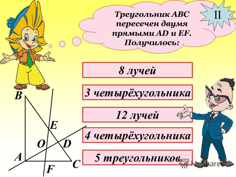 Найдите правильные варианты ответов: Треугольник АВС пересечен двумя прямыми АD и EF. Получилось: I 2 четырёхугольника 16 отрезков 10 отрезков 4 луча 6 треугольников А В С О Е D F