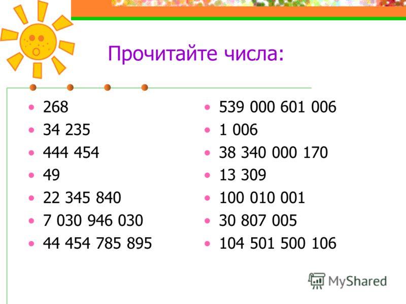 Прочитайте числа: 268 34 235 444 454 49 22 345 840 7 030 946 030 44 454 785 895 539 000 601 006 1 006 38 340 000 170 13 309 100 010 001 30 807 005 104 501 500 106