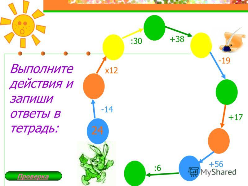 24 -14 х12 :30 +38 -19 +17 +56 :6 Выполните действия и запиши ответы в тетрадь: Закрыть Проверка