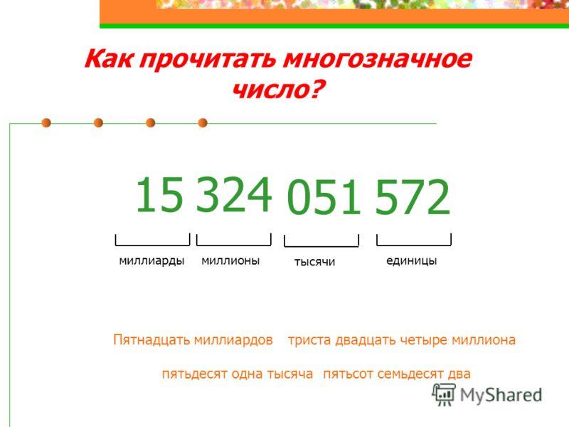 Как прочитать многозначное число? 15 324 051572 единицы тысячи миллионымиллиарды Пятнадцать миллиардовтриста двадцать четыре миллиона пятьдесят одна тысячапятьсот семьдесят два