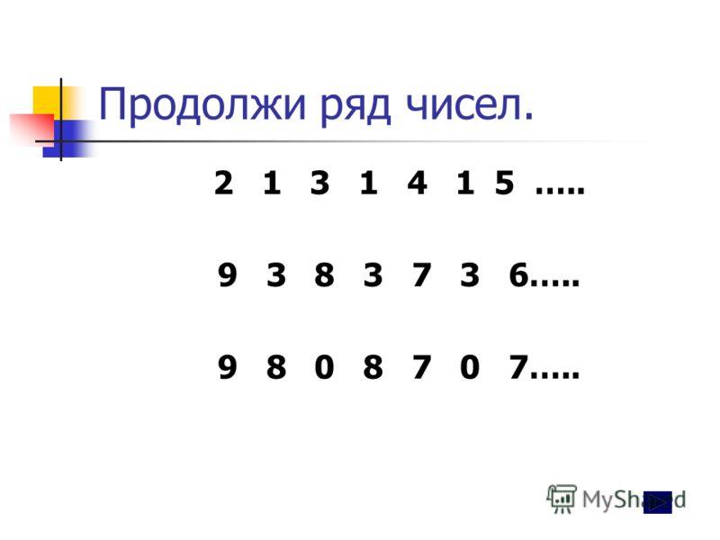 Продолжи ряд чисел. 2 1 3 1 4 1 5 ….. 9 3 8 3 7 3 6….. 9 8 0 8 7 0 7…..