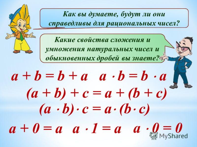 Какие числа называют рациональными? Приведите примеры. В каком виде можно записать любое рациональное число? Какие свойства сложения и умножения натуральных чисел и обыкновенных дробей вы знаете? a + b = b + a (a + b) + c = a + (b + c) a + 0 = a Как