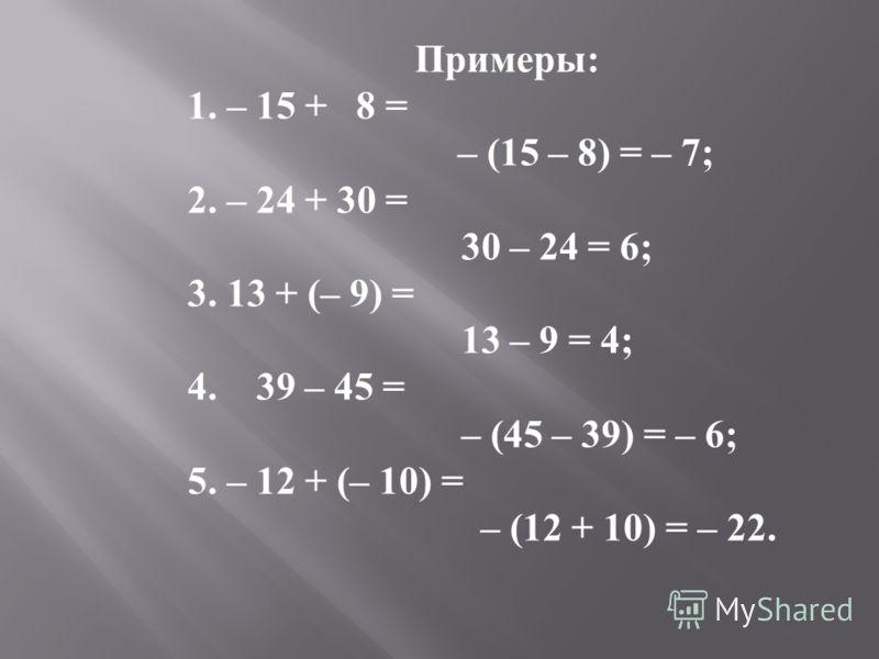 Примеры : 1. – 15 + 8 = – (15 – 8) = – 7; 2. – 24 + 30 = 30 – 24 = 6; 3. 13 + (– 9) = 13 – 9 = 4; 4. 39 – 45 = – (45 – 39) = – 6; 5. – 12 + (– 10) = – (12 + 10) = – 22.