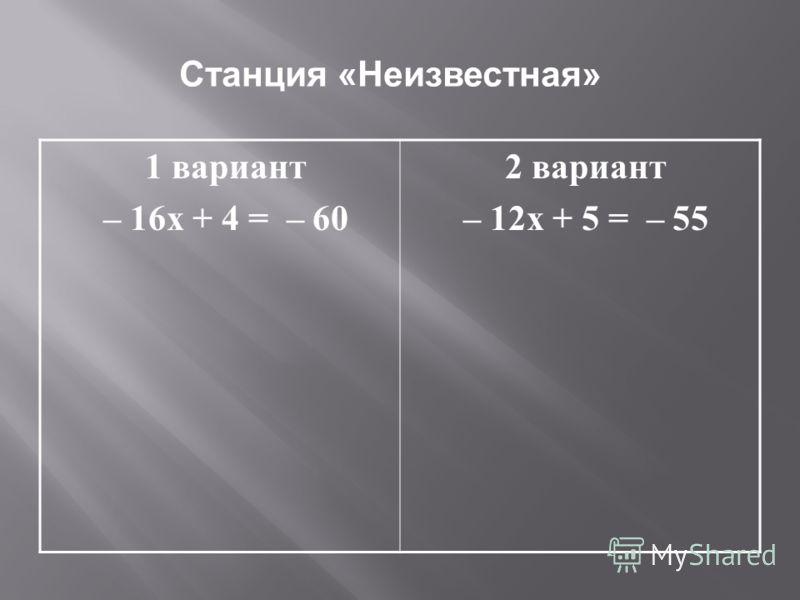 Станция «Неизвестная» 1 вариант – 16х + 4 = – 60 2 вариант – 12х + 5 = – 55
