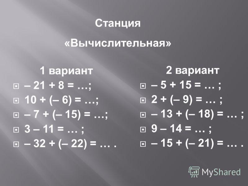 1 вариант – 21 + 8 = …; 10 + (– 6) = …; – 7 + (– 15) = …; 3 – 11 = … ; – 32 + (– 22) = …. 2 вариант – 5 + 15 = … ; 2 + (– 9) = … ; – 13 + (– 18) = … ; 9 – 14 = … ; – 15 + (– 21) = …. Станция «Вычислительная»