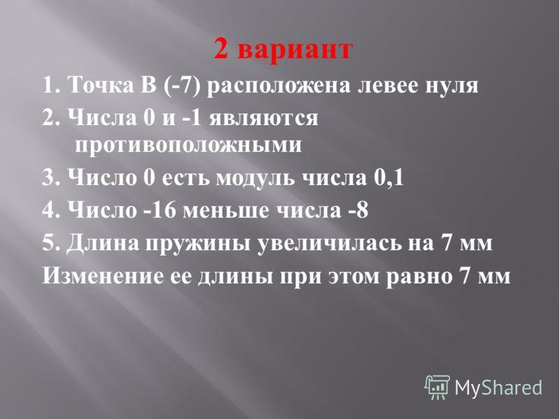 2 вариант 1. Точка В (-7) расположена левее нуля 2. Числа 0 и -1 являются противоположными 3. Число 0 есть модуль числа 0,1 4. Число -16 меньше числа -8 5. Длина пружины увеличилась на 7 мм Изменение ее длины при этом равно 7 мм
