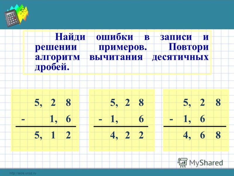 28 -1,6 5,12 Найди ошибки в записи и решении примеров. Повтори алгоритм вычитания десятичных дробей. 5,28 -1,6 4,22 5,28 -1,6 4,68