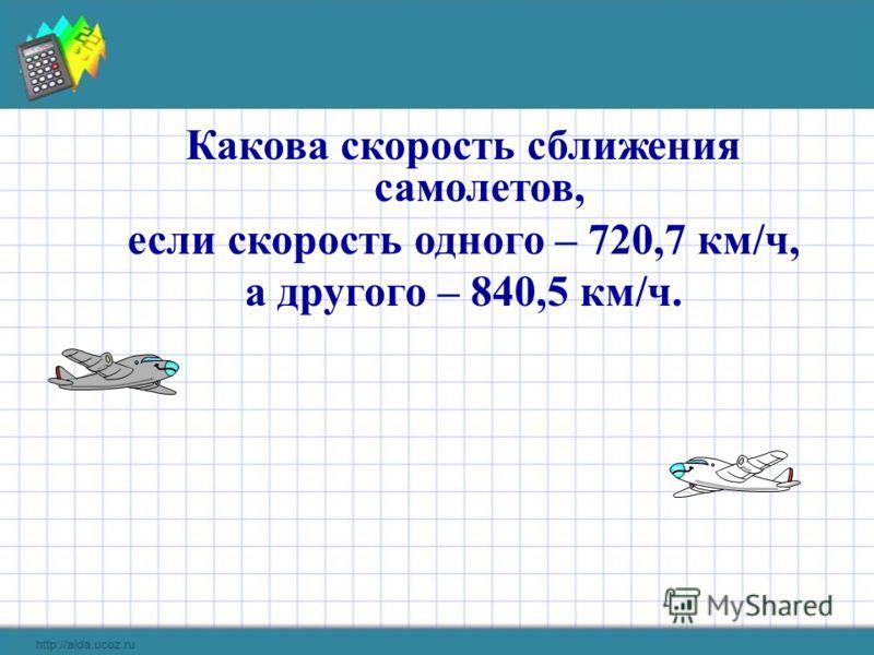Какова скорость сближения самолетов, если скорость одного – 720,7 км/ч, а другого – 840,5 км/ч.