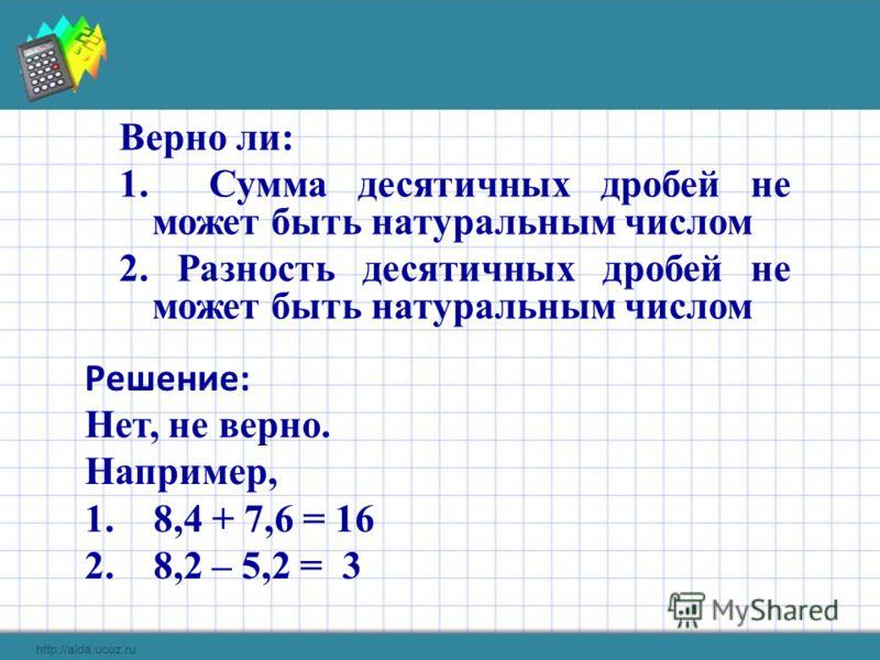 Верно ли: 1. Сумма десятичных дробей не может быть натуральным числом 2. Разность десятичных дробей не может быть натуральным числом Решение: Нет, не верно. Например, 1. 8,4 + 7,6 = 16 2. 8,2 – 5,2 = 3