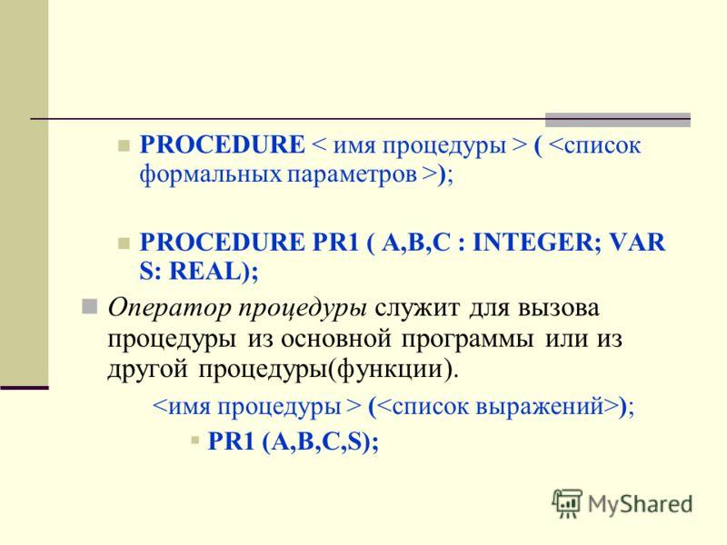 PROCEDURE ( ); PROCEDURE PR1 ( A,B,C : INTEGER; VAR S: REAL); Оператор процедуры служит для вызова процедуры из основной программы или из другой процедуры(функции). ( ); PR1 (A,B,C,S);