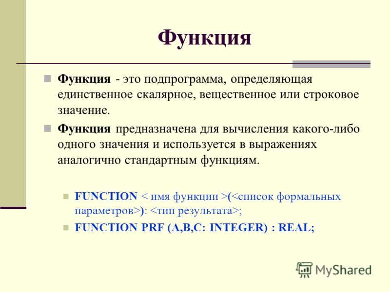 Функция Функция - это подпрограмма, определяющая единственное скалярное, вещественное или строковое значение. Функция предназначена для вычисления какого-либо одного значения и используется в выражениях аналогично стандартным функциям. FUNCTION ( ):