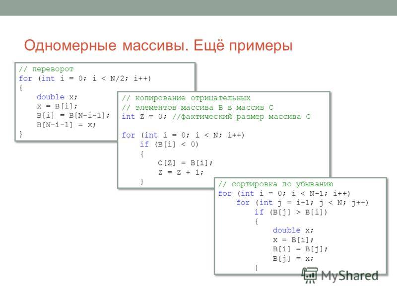 Одномерные массивы. Ещё примеры // переворот for (int i = 0; i < N/2; i++) { double x; x = B[i]; B[i] = B[N-i-1]; B[N-i-1] = x; } // переворот for (int i = 0; i < N/2; i++) { double x; x = B[i]; B[i] = B[N-i-1]; B[N-i-1] = x; } // копирование отрицат