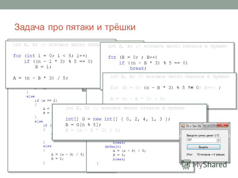 Задача про пятаки и трёшки Задача для банкомата: заданную сумму денег (натуральное число больше семи) выдать с помощью максимального числа пятаков и, если придётся, некоторого числа трёшек. int A, B; // искомое число пятаков и трёшек int x = n % 5; i