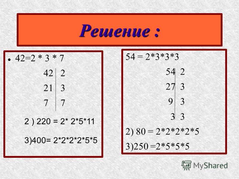 42=2 * 3 * 7 42 2 21 3 7 54 = 2*3*3*3 54 2 27 3 9 3 3 3 2) 80 = 2*2*2*2*5 3)250 =2*5*5*5 Решение : 2 ) 220 = 2* 2*5*11 3)400= 2*2*2*2*5*5
