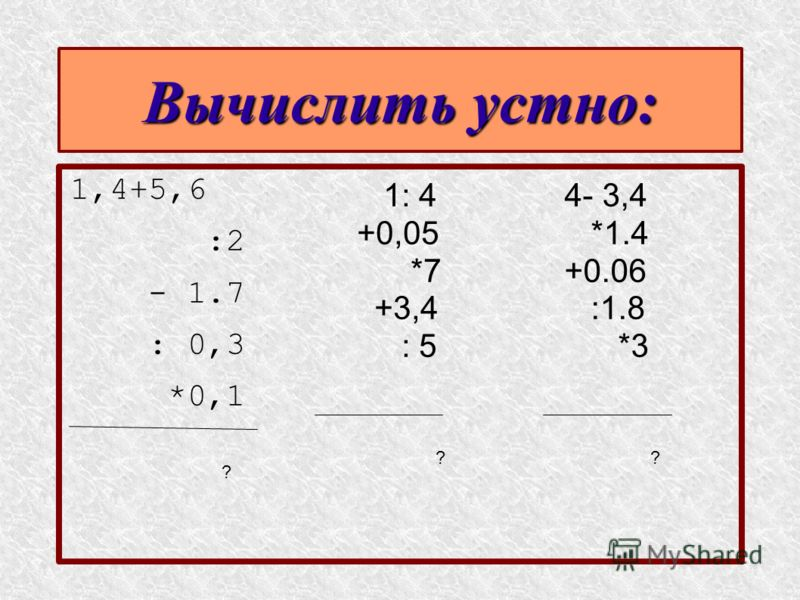 Вычислить устно: 1,4+5,6 :2 - 1.7 : 0,3 *0,1 1: 4 +0,05 *7 +3,4 : 5 4- 3,4 *1.4 +0.06 :1.8 *3 ? ??
