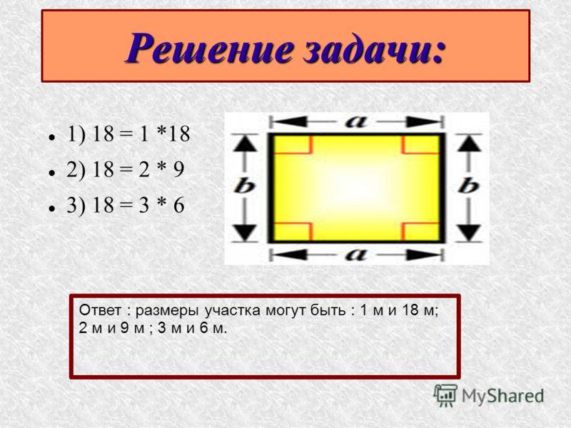 Решение задачи: 1) 18 = 1 *18 2) 18 = 2 * 9 3) 18 = 3 * 6 Ответ : размеры участка могут быть : 1 м и 18 м; 2 м и 9 м ; 3 м и 6 м.