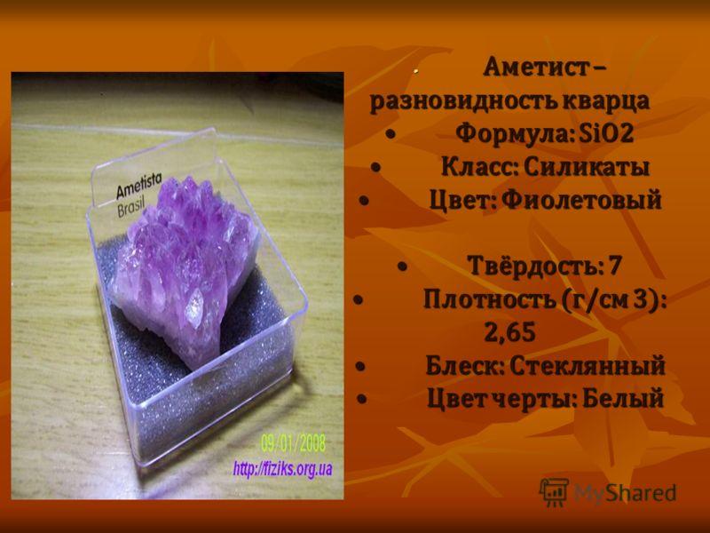 Аметист – разновидность кварцаФормула: SiO2Класс: СиликатыЦвет: ФиолетовыйТвёрдость: 7Плотность (г/см 3): 2,65Блеск: СтеклянныйЦвет черты: Белый Аметист – разновидность кварцаФормула: SiO2Класс: СиликатыЦвет: ФиолетовыйТвёрдость: 7Плотность (г/см 3):