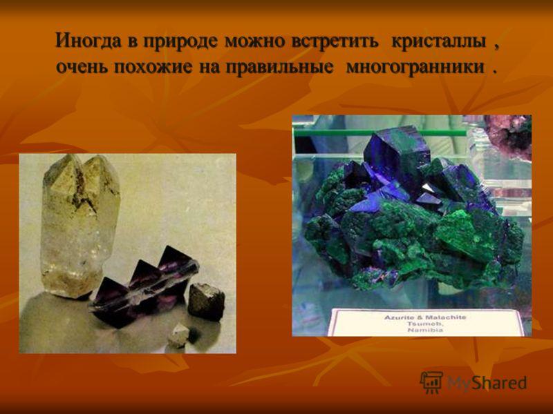 Иногда в природе можно встретить кристаллы, очень похожие на правильные многогранники.