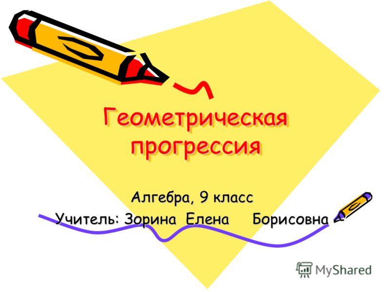Геометрическая прогрессия Алгебра, 9 класс Учитель: Зорина Елена Борисовна
