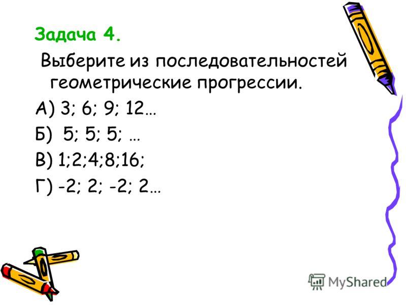 Задача 4. Выберите из последовательностей геометрические прогрессии. А) 3; 6; 9; 12… Б) 5; 5; 5; … В) 1;2;4;8;16; Г) -2; 2; -2; 2…
