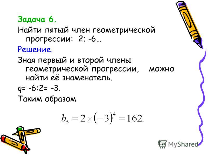 Задача 6. Найти пятый член геометрической прогрессии: 2; -6… Решение. Зная первый и второй члены геометрической прогрессии, можно найти её знаменатель. q= -6:2= -3. Таким образом
