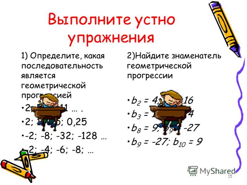 Выполните устно упражнения 1) Определите, какая последовательность является геометрической прогрессией 2; 5; 8; 11 …. 2; 1; 0,5; 0,25 -2; -8; -32; -128 … -2; -4; -6; -8; … 2)Найдите знаменатель геометрической прогрессии b 2 = 4; b 3 = 16 b 3 = 16; b