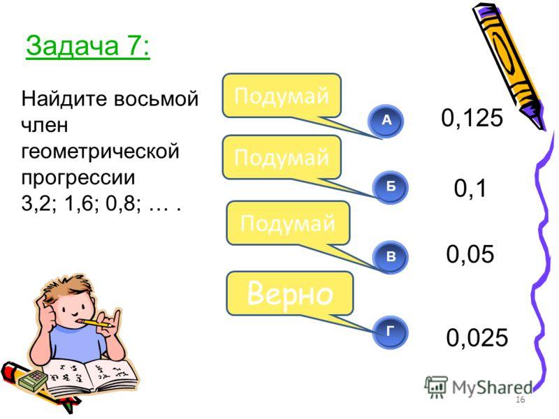 Найдите восьмой член геометрической прогрессии 3,2; 1,6; 0,8; …. 16 АБВ Г Подумай Верно Задача 7: 0,125 0,025 0,1 0,05