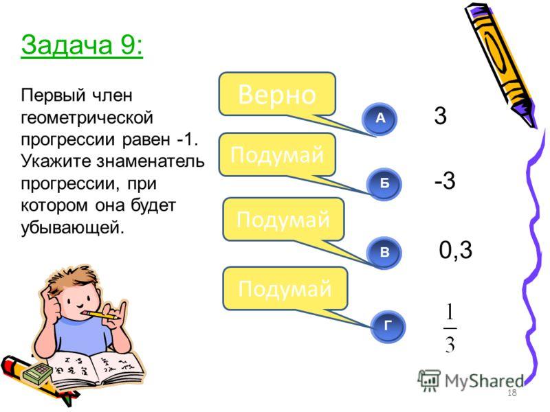Первый член геометрической прогрессии равен -1. Укажите знаменатель прогрессии, при котором она будет убывающей. 18 АБВ Г Подумай Верно Подумай Задача 9: 3 -3 0,3