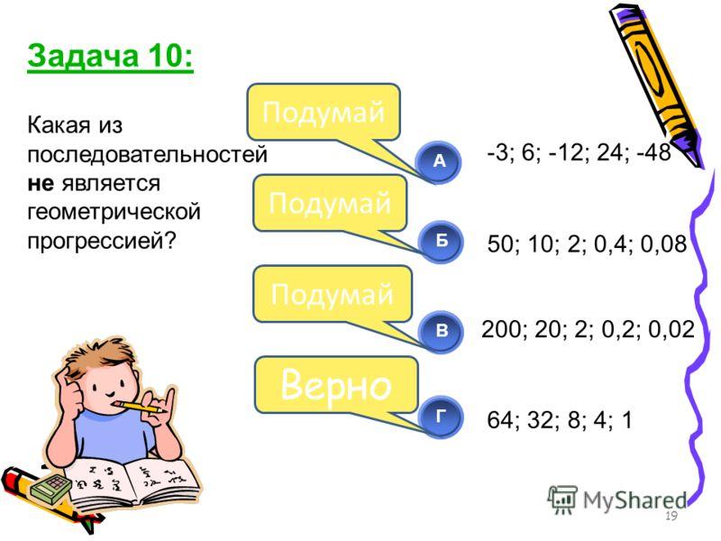 Какая из последовательностей не является геометрической прогрессией? 19 АБВ Г Подумай Верно Задача 10: -3; 6; -12; 24; -48 50; 10; 2; 0,4; 0,08 64; 32; 8; 4; 1 200; 20; 2; 0,2; 0,02