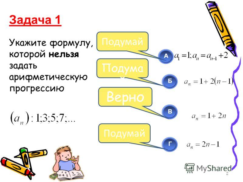 Укажите формулу, которой нельзя задать арифметическую прогрессию 2 АБВГ Подума й Верно Задача 1 Подумай