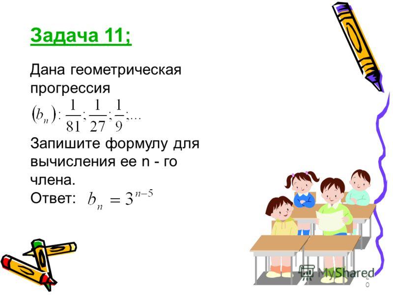 Задача 11; Дана геометрическая прогрессия Запишите формулу для вычисления ее n - го члена. Ответ: 20