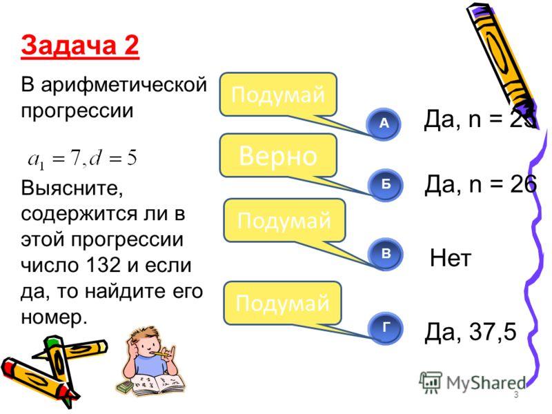 В арифметической прогрессии Выясните, содержится ли в этой прогрессии число 132 и если да, то найдите его номер. 3 АБВГ Верно Подумай Задача 2 Да, n = 25 Да, n = 26 Нет Да, 37,5 Подумай