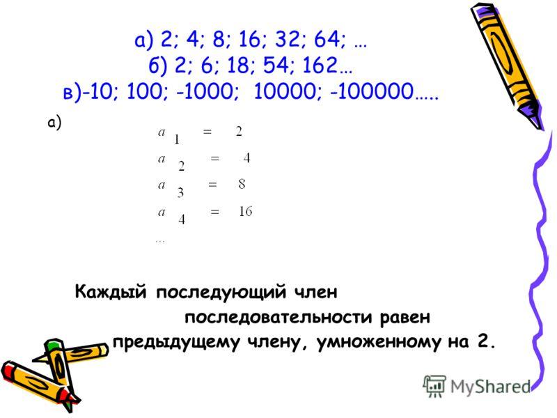 а) 2; 4; 8; 16; 32; 64; … б) 2; 6; 18; 54; 162… в)-10; 100; -1000; 10000; -100000….. а) Каждый последующий член последовательности равен предыдущему члену, умноженному на 2.